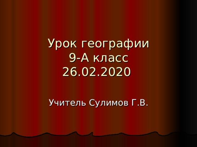 Урок географии  9-А класс  26.02.2020  Учитель Сулимов Г.В.