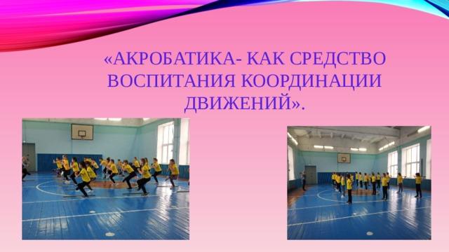 «Акробатика- как средство воспитания координации движений».
