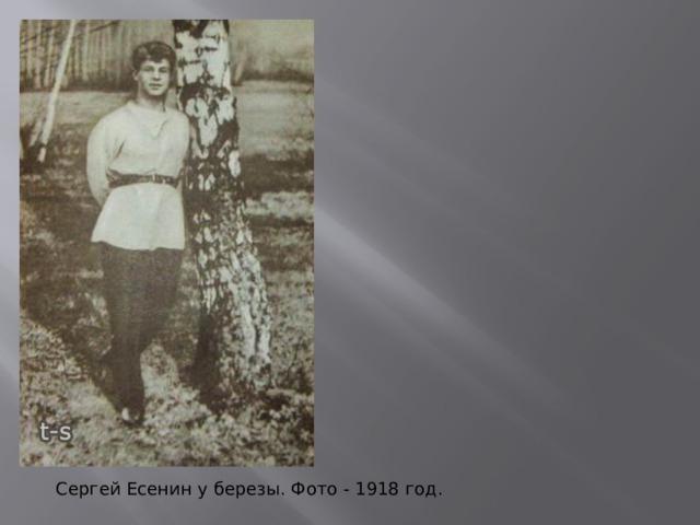 В начале 1918 Есенин переезжает в Москву. («Иорданская голубица», «Инония», «Небесный барабанщик») Сергей Есенин у березы. Фото - 1918 год.