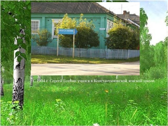 С 1904 г. Сергей Есенин учился в Константиновской земской школе.
