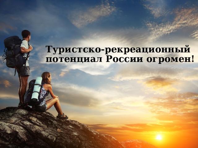Туристско-рекреационный потенциал России огромен!