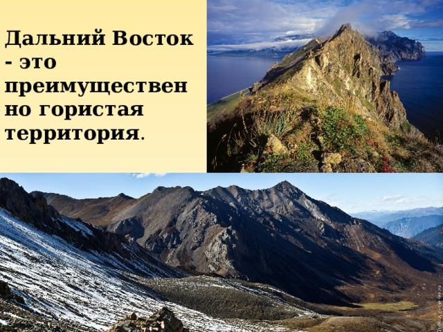 Дальний Восток - это преимущественно гористая территория .