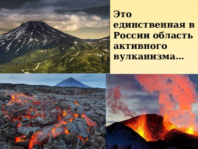 Это единственная в России область активного вулканизма…