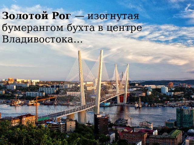 Золотой Рог — изогнутая бумерангом бухта в центре Владивостока…