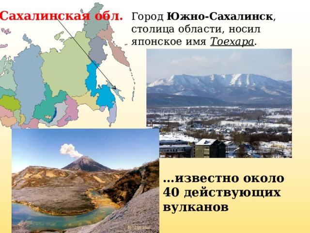 Сахалинская обл. Город Южно-Сахалинск , столица области, носил японское имя Тоехара . … известно около 40 действующих вулканов