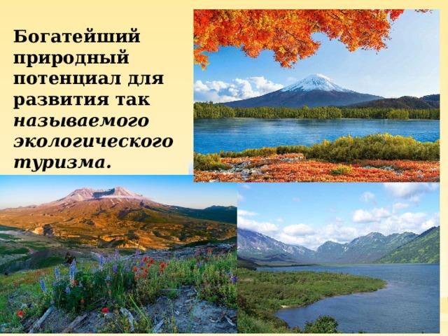 Богатейший природный потенциал для развития так называемого экологического туризма.