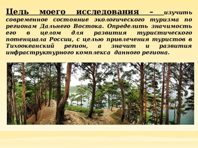 Цель моего исследования – изучить современное состояние экологического туризма по регионам Дальнего Востока. Определить значимость его в целом для развития туристического потенциала России, с целью привлечения туристов в Тихоокеанский регион, а значит и развития инфраструктурного комплекса данного региона.