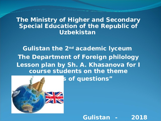"""The Ministry of Higher and Secondary Special Education of the Republic of Uzbekistan  Gulistan the 2 nd academic lyceum The Department of Foreign philology Lesson plan by Sh. A. Khasanova for I course students on the theme """" Types of questions""""     Gulistan  -  2018"""