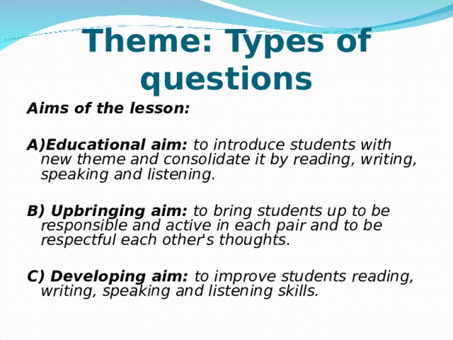 Theme: Types of questions Aims of the lesson:  A)Educational aim: to introduce students with new theme and consolidate it by reading, writing, speaking and listening.  B) Upbringing aim: to bring students up to be responsible and active in each pair and to be respectful each other's thoughts.  C) Developing aim: to improve students  reading, writing, speaking and listening skills.