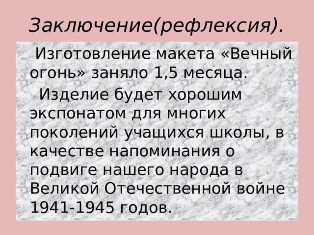 Заключение(рефлексия).  Изготовление макета «Вечный огонь» заняло 1,5 месяца.  Изделие будет хорошим экспонатом для многих поколений учащихся школы, в качестве напоминания о подвиге нашего народа в Великой Отечественной войне 1941-1945 годов.
