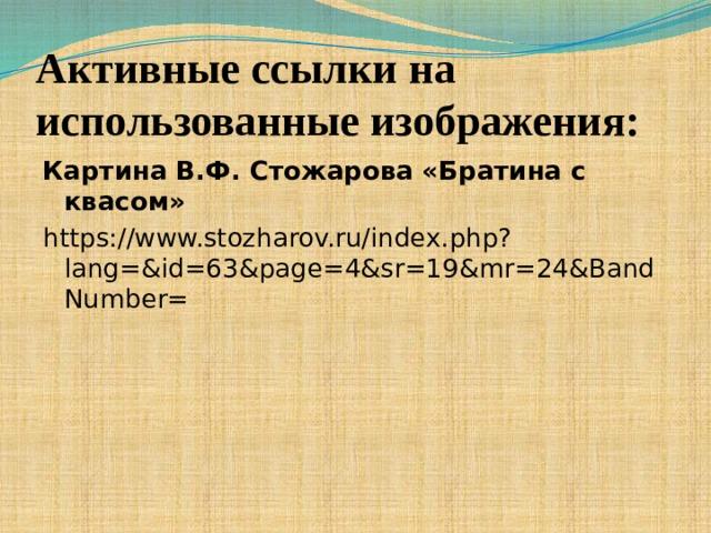 Активные ссылки на использованные изображения: Картина В.Ф. Стожарова «Братина с квасом» https://www.stozharov.ru/index.php?lang=&id=63&page=4&sr=19&mr=24&BandNumber=