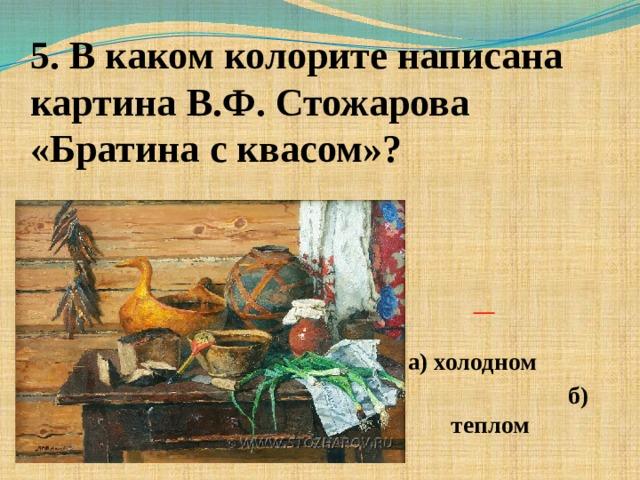 5. В каком колорите написана картина В.Ф. Стожарова «Братина с квасом»?    а) холодном  б) теплом