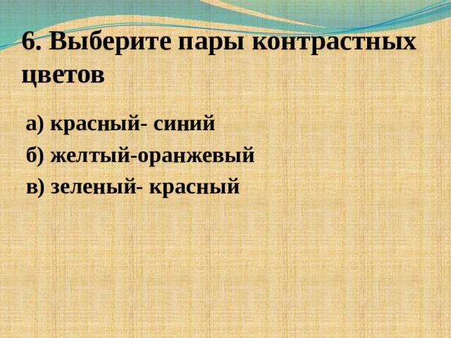 6. Выберите пары контрастных цветов а) красный- синий б) желтый-оранжевый в) зеленый- красный
