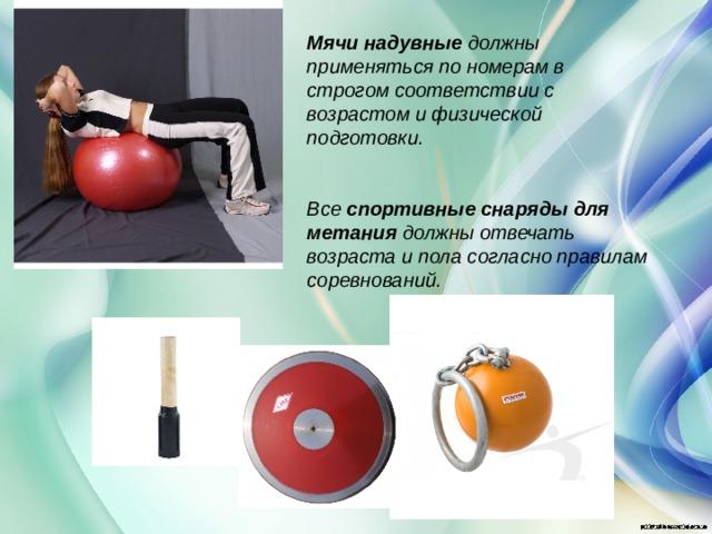 Мячи надувные должны применяться по номерам в строгом соответствии с возрастом и физической подготовки.   Все спортивные снаряды для метания должны отвечать возраста и пола согласно правилам соревнований.