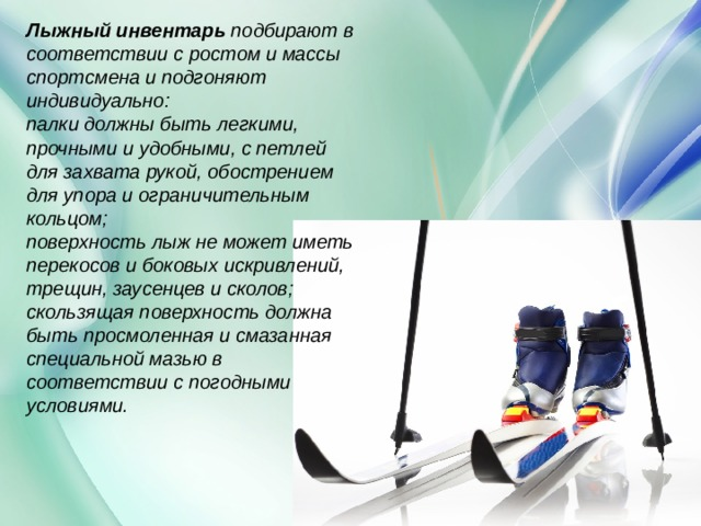 Лыжный инвентарь подбирают в соответствии с ростом и массы спортсмена и подгоняют индивидуально: палки должны быть легкими, прочными и удобными, с петлей для захвата рукой, обострением для упора и ограничительным кольцом; поверхность лыж не может иметь перекосов и боковых искривлений, трещин, заусенцев и сколов; скользящая поверхность должна быть просмоленная и смазанная специальной мазью в соответствии с погодными условиями.