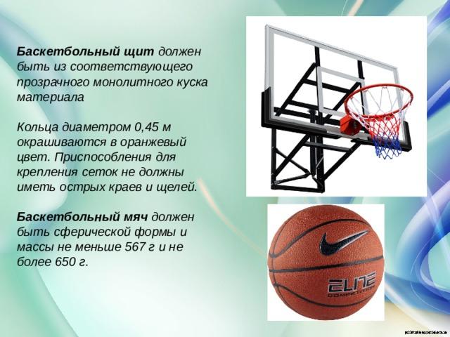 Баскетбольный щит должен быть из соответствующего прозрачного монолитного куска материала  Кольца диаметром 0,45 м окрашиваются в оранжевый цвет. Приспособления для крепления сеток не должны иметь острых краев и щелей.  Баскетбольный мяч должен быть сферической формы и массы не меньше 567 г и не более 650 г.