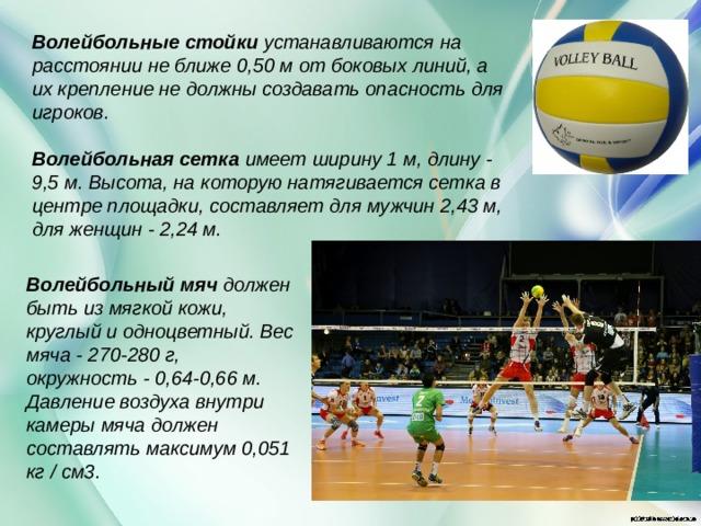 Волейбольные стойки устанавливаются на расстоянии не ближе 0,50 м от боковых линий, а их крепление не должны создавать опасность для игроков.  Волейбольная сетка имеет ширину 1 м, длину - 9,5 м. Высота, на которую натягивается сетка в центре площадки, составляет для мужчин 2,43 м, для женщин - 2,24 м.  Волейбольный мяч должен быть из мягкой кожи, круглый и одноцветный. Вес мяча - 270-280 г, окружность - 0,64-0,66 м. Давление воздуха внутри камеры мяча должен составлять максимум 0,051 кг / см3.