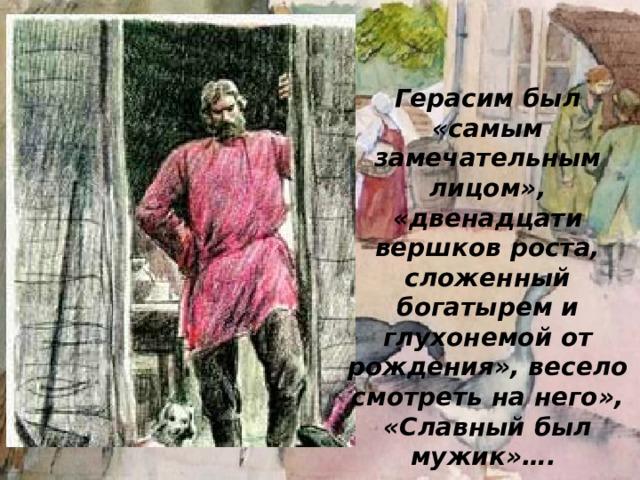 Герасим был «самым замечательным лицом», «двенадцати вершков роста, сложенный богатырем и глухонемой от рождения», весело смотреть на него», «Славный был мужик»….
