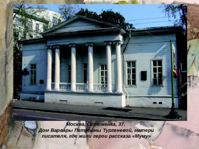 Москва, Остоженка, 37.  Дом Варвары Петровны Тургеневой, матери писателя, где жили герои рассказа «Муму»