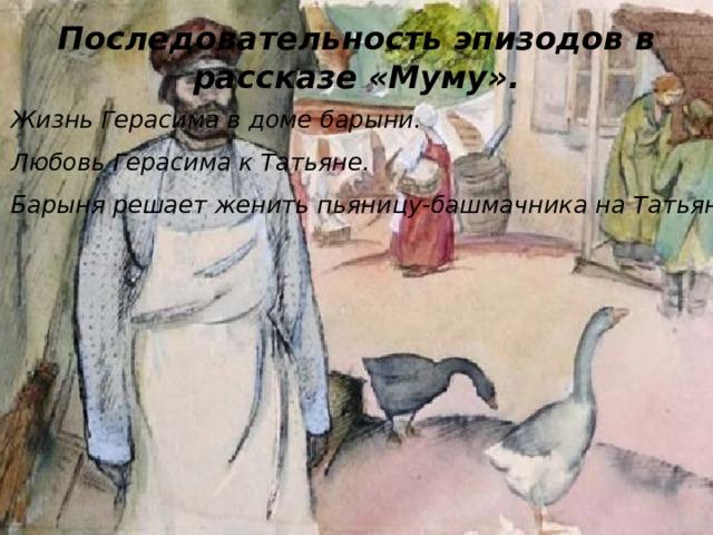 Последовательность эпизодов в рассказе «Муму». Жизнь Герасима в доме барыни. Любовь Герасима к Татьяне. Барыня решает женить пьяницу-башмачника на Татьяне.