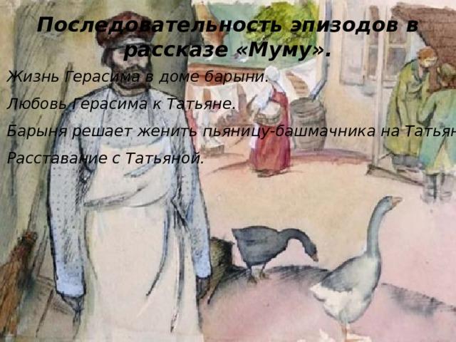 Последовательность эпизодов в рассказе «Муму». Жизнь Герасима в доме барыни. Любовь Герасима к Татьяне. Барыня решает женить пьяницу-башмачника на Татьяне. Расставание с Татьяной.