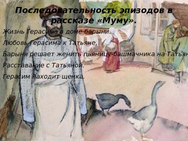 Последовательность эпизодов в рассказе «Муму». Жизнь Герасима в доме барыни. Любовь Герасима к Татьяне. Барыня решает женить пьяницу-башмачника на Татьяне. Расставание с Татьяной. Герасим находит щенка.