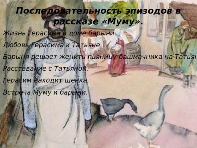 Последовательность эпизодов в рассказе «Муму». Жизнь Герасима в доме барыни. Любовь Герасима к Татьяне. Барыня решает женить пьяницу-башмачника на Татьяне. Расставание с Татьяной. Герасим находит щенка. Встреча Муму и барыни.