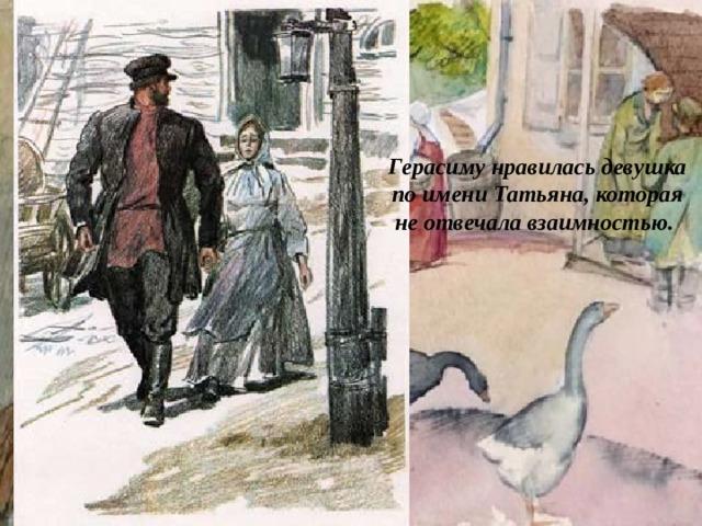 Герасиму нравилась девушка по имени Татьяна, которая не отвечала взаимностью.