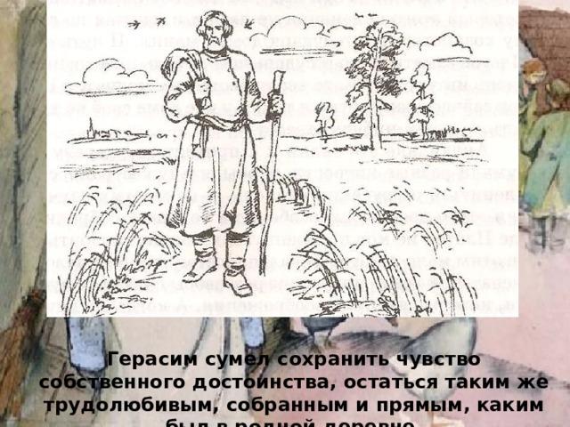 Герасим сумел сохранить чувство собственного достоинства, остаться таким же трудолюбивым, собранным и прямым, каким был в родной деревне.