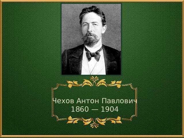 Чехов Антон Павлович 1860 — 1904
