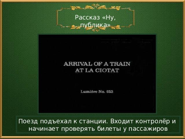Рассказ «Ну, публика» Поезд подъехал к станции. Входит контролёр и начинает проверять билеты у пассажиров
