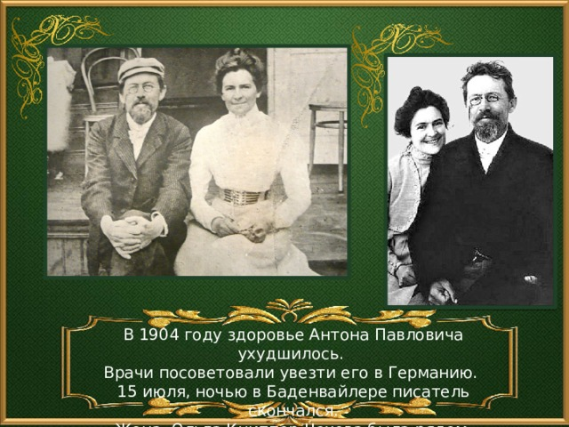 В 1904 году здоровье Антона Павловича ухудшилось. Врачи посоветовали увезти его в Германию. 15 июля, ночью в Баденвайлере писатель скончался. Жена, Ольга Книппер-Чехова была рядом.