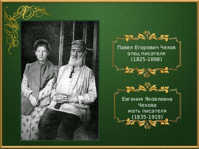 Павел Егорович Чехов отец писателя (1825-1898) Евгения Яковлевна Чехова мать писателя (1835-1919)