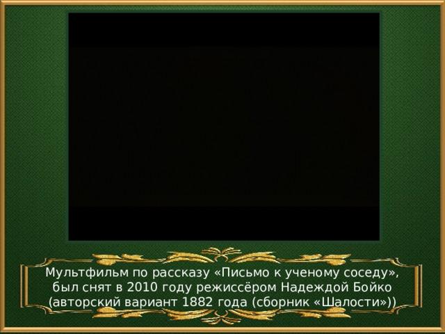 Мультфильм по рассказу «Письмо к ученому соседу», был снят в 2010 году режиссёром Надеждой Бойко (авторский вариант 1882 года (сборник «Шалости»))