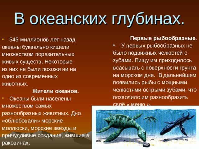 В океанских глубинах. Первые рыбообразные. У первых рыбообразных не было подвижных челюстей с зубами. Пищу им приходилось всасывать с поверхности грунта на морском дне. В дальнейшем появились рыбы с мощными челюстями острыми зубами, что позволило им разнообразить своё « меню ». 545 миллионов лет назад океаны буквально кишели множеством поразительных живых существ. Некоторые из них не были похожи ни на одно из современных животных. Жители океанов. Океаны были населены множеством самых разнообразных животных. Дно «облюбовали» морские моллюски, морские звёзды и причудливые создания, жившие в раковинах.