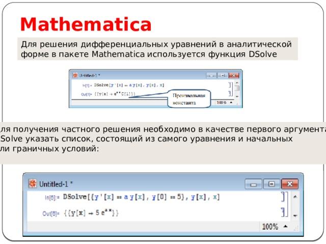 Mathematica Для решения дифференциальных уравнений в аналитической форме в пакете Mathematica используется функция DSolve Для получения частного решения необходимо в качестве первого аргумента DSolve указать список, состоящий из самого уравнения и начальных или граничных условий: