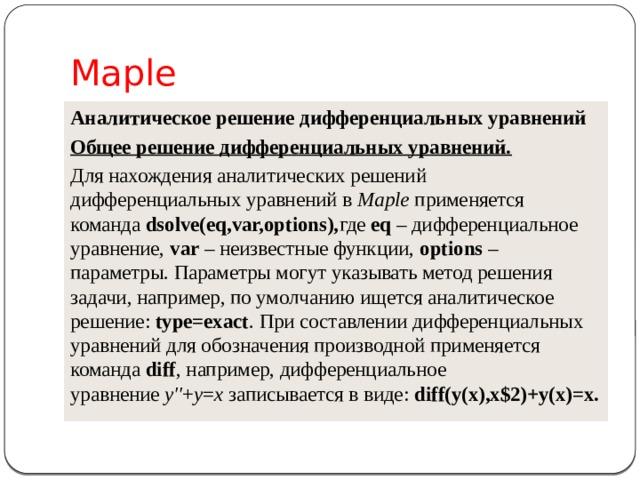 Maple Аналитическое решение дифференциальных уравнений Общее решение дифференциальных уравнений. Для нахождения аналитических решений дифференциальных уравнений в Maple применяется команда dsolve(eq,var,options), где eq – дифференциальное уравнение, var – неизвестные функции, options – параметры. Параметры могут указывать метод решения задачи, например, по умолчанию ищется аналитическое решение: type=exact . При составлении дифференциальных уравнений для обозначения производной применяется команда diff , например, дифференциальное уравнение y'' + y = x записывается в виде: diff(y(x),x$2)+y(x)=x.