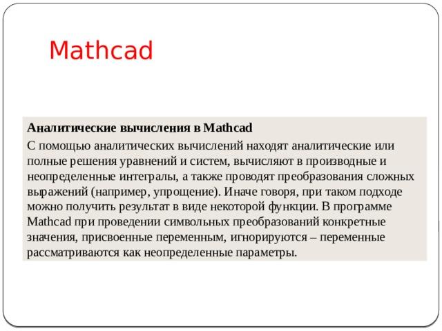 Mathcad Аналитические вычисления в Mathcad С помощью аналитических вычислений находят аналитические или полные решения уравнений и систем, вычисляют в производные и неопределенные интегралы, а также проводят преобразования сложных выражений (например, упрощение). Иначе говоря, при таком подходе можно получить результат в виде некоторой функции. В программе Mathcad при проведении символьных преобразований конкретные значения, присвоенные переменным, игнорируются – переменные рассматриваются как неопределенные параметры.