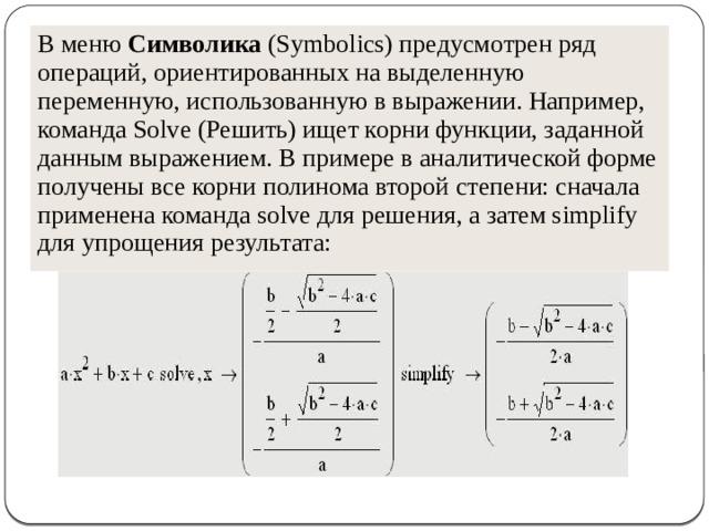 В меню Символика (Symbolics) предусмотрен ряд операций, ориентированных на выделенную переменную, использованную в выражении. Например, команда Solve (Решить) ищет корни функции, заданной данным выражением. В примере в аналитической форме получены все корни полинома второй степени: сначала применена команда solve для решения, а затем simplify для упрощения результата: