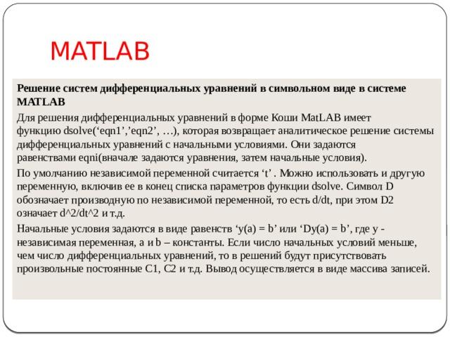 MATLAB Решение систем дифференциальных уравнений в символьном виде в системе MATLAB Для решения дифференциальных уравнений в форме Коши MatLAB имеет функциюdsolve('eqn1','eqn2', …), которая возвращает аналитическое решение системы дифференциальных уравнений с начальными условиями. Они задаются равенствамиeqni(вначале задаются уравнения, затем начальные условия). По умолчанию независимой переменной считается't'. Можно использовать и другую переменную, включив ее в конец списка параметров функцииdsolve. Символ D обозначает производную по независимой переменной, то есть d/dt, при этом D2 означает d^2/dt^2 и т.д. Начальные условия задаются в виде равенств 'y(a) =b' или 'Dy(a) =b', гдеy- независимая переменная,aиb– константы. Если число начальных условий меньше, чем число дифференциальных уравнений, то в решений будут присутствовать произвольные постоянные С1, С2 и т.д. Вывод осуществляется в виде массива записей.