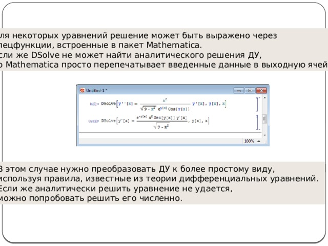 Для некоторых уравнений решение может быть выражено через спецфункции, встроенные в пакет Mathematica. Если же DSolve не может найти аналитического решения ДУ, то Mathematica просто перепечатывает введенные данные в выходную ячейку: В этом случае нужно преобразовать ДУ к более простому виду, используя правила, известные из теории дифференциальных уравнений. Если же аналитически решить уравнение не удается, можно попробовать решить его численно.