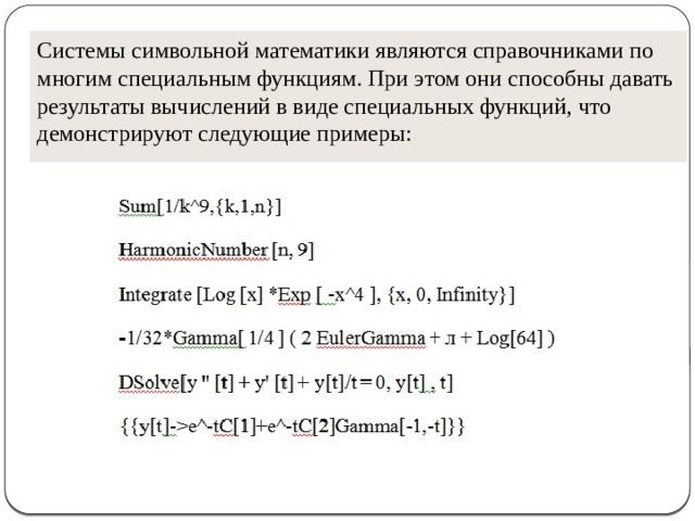 Системы символьной математики являются справочниками по многим специальным функциям. При этом они способны давать результаты вычислений в виде специальных функций, что демонстрируют следующие примеры: