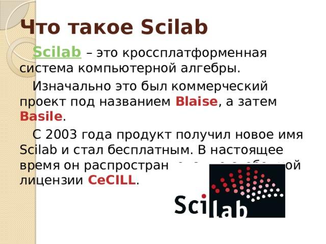 Что такое Scilab Scilab  – это кроссплатформенная система компьютерной алгебры. Изначально это был коммерческий проект под названием Blaise , а затем Basile . С 2003 года продукт получил новое имя Scilab и стал бесплатным. В настоящее время он распространяется по свободной лицензии CeCILL .
