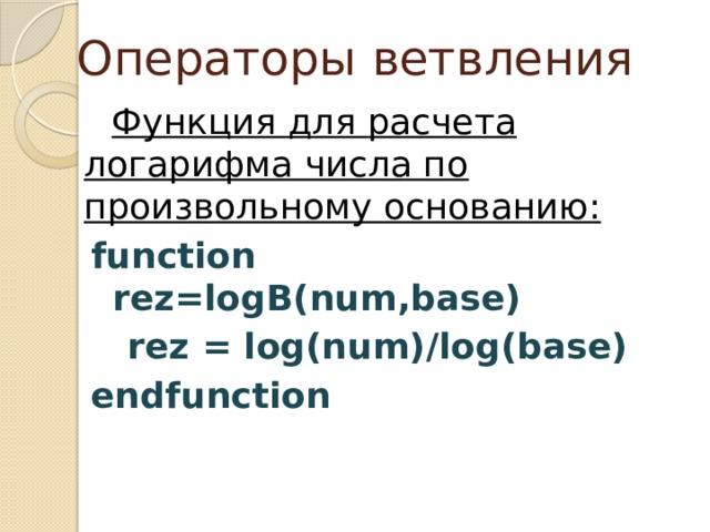 Операторы ветвления Функция для расчета логарифма числа по произвольному основанию: function rez=logB(num,base)  rez = log(num)/log(base) endfunction