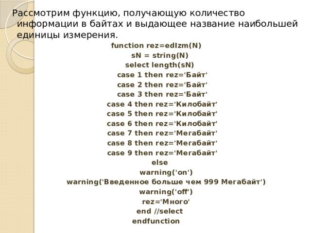 Рассмотрим функцию, получающую количество информации в байтах и выдающее название наибольшей единицы измерения. function rez=edIzm(N)  sN = string(N)  select length(sN)  case 1 then rez='Байт'  case 2 then rez='Байт'  case 3 then rez='Байт'  case 4 then rez='Килобайт'  case 5 then rez='Килобайт'  case 6 then rez='Килобайт'  case 7 then rez='Мегабайт'  case 8 then rez='Мегабайт'  case 9 then rez='Мегабайт'  else  warning('on')  warning('Введенное больше чем 999 Мегабайт')  warning('off')  rez='Много'  end //select endfunction