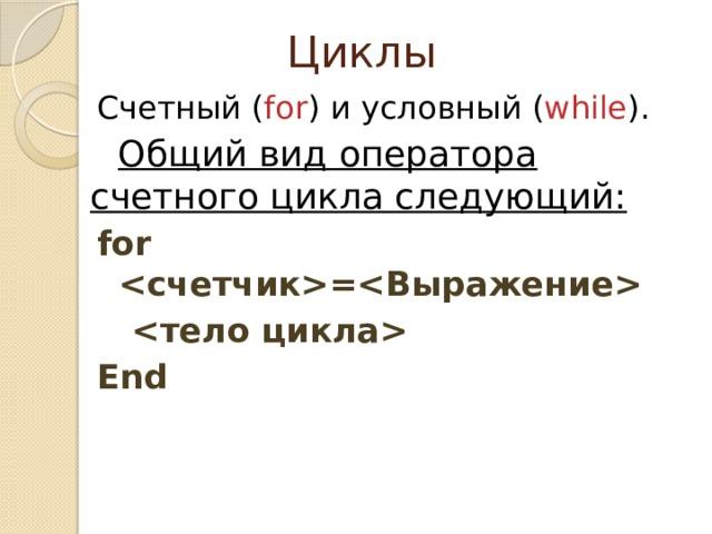 Циклы Счетный ( for ) и условный ( while ). Общий вид оператора счетного цикла следующий: for =   End
