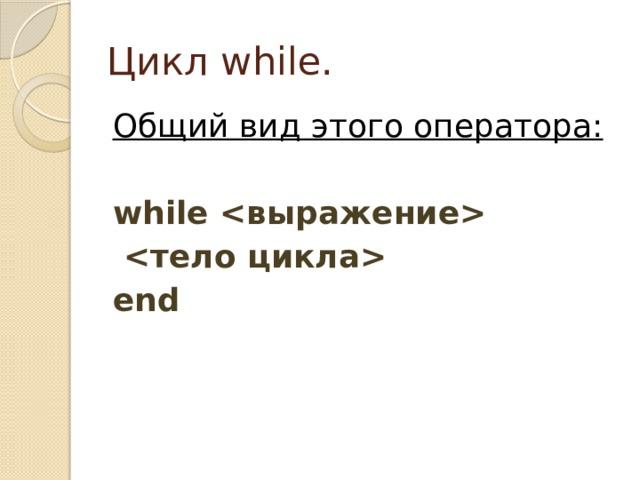 Цикл while. Общий вид этого оператора:  while    end