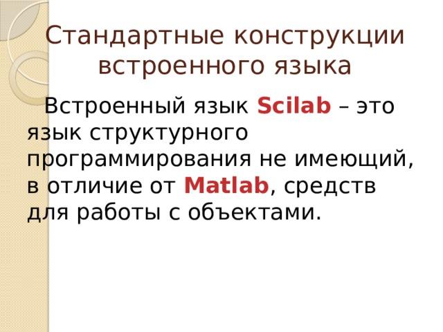 Стандартные конструкции встроенного языка Встроенный язык Scilab – это язык структурного программирования не имеющий, в отличие от Matlab , средств для работы с объектами.