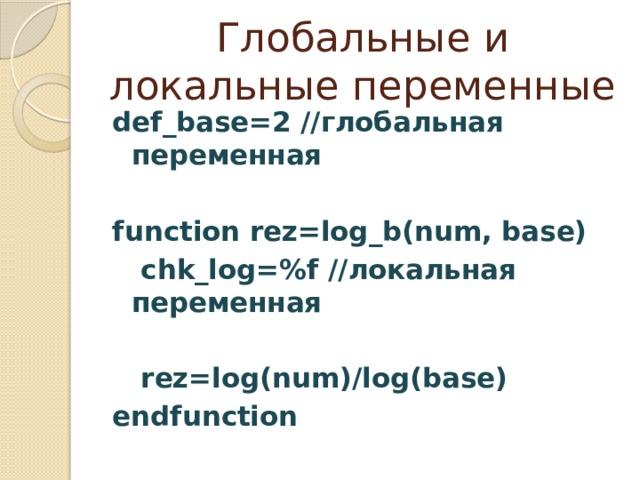 Глобальные и локальные переменные def_base=2 //глобальная переменная  function rez=log_b(num, base)  chk_log=%f //локальная переменная   rez=log(num)/log(base) endfunction