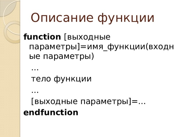 Описание функции function [выходные параметры]=имя_функции(входные параметры) …  тело функции …  [выходные параметры]=… endfunction